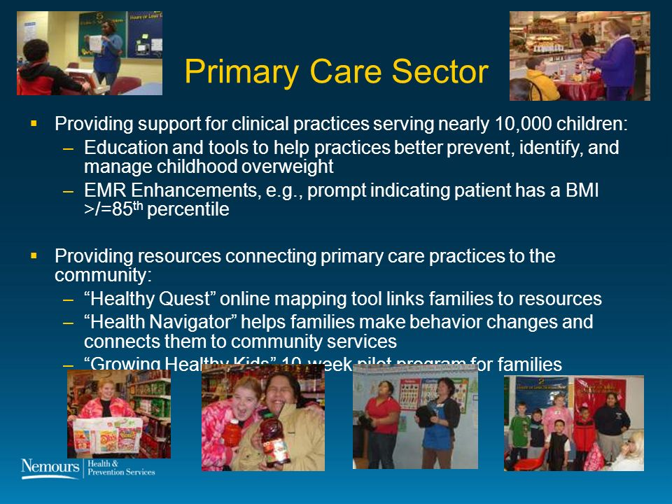 22 Primary Care Sector Providing support for clinical practices serving nearly 10,000 children: –Education and tools to help practices better prevent, identify, and manage childhood overweight –EMR Enhancements, e.g., prompt indicating patient has a BMI >/=85 th percentile Providing resources connecting primary care practices to the community: –Healthy Quest online mapping tool links families to resources –Health Navigator helps families make behavior changes and connects them to community services –Growing Healthy Kids 10-week pilot program for families