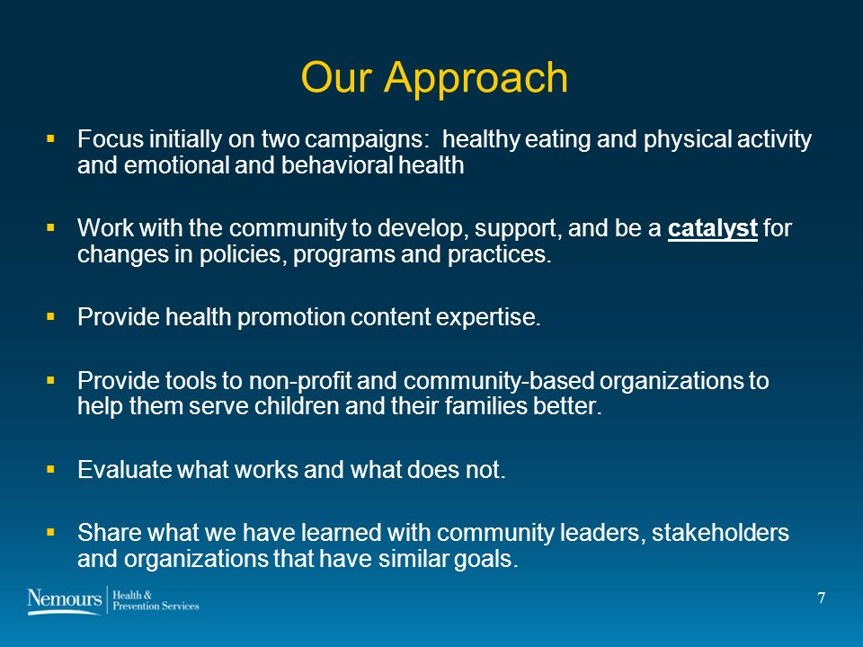 7 Our Approach Focus initially on two campaigns: healthy eating and physical activity and emotional and behavioral health Work with the community to develop, support, and be a catalyst for changes in policies, programs and practices.