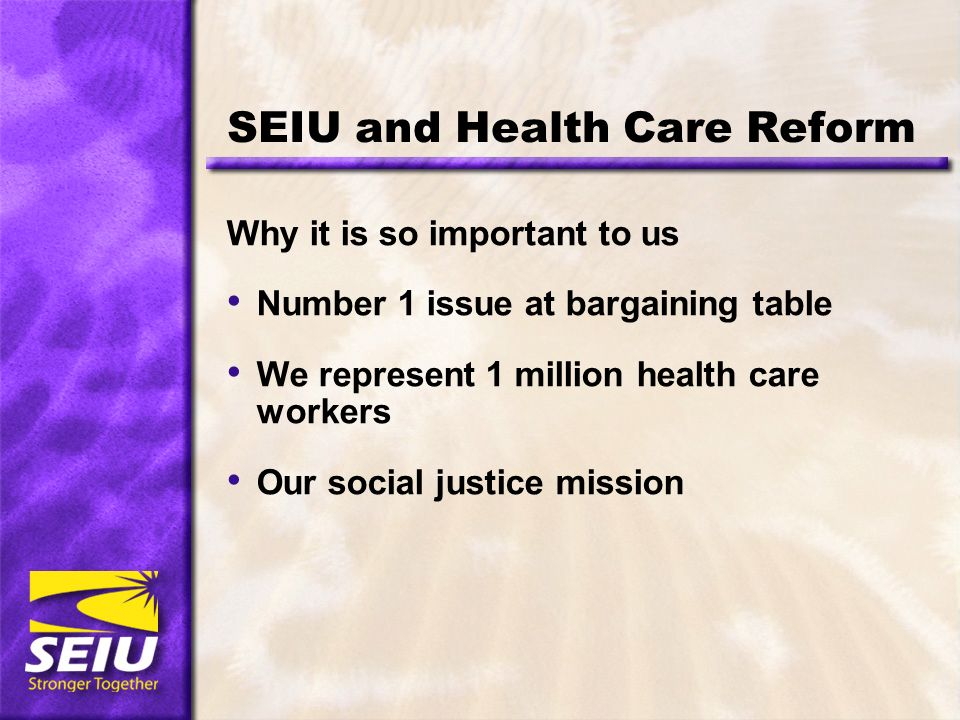SEIU and Health Care Reform Why it is so important to us Number 1 issue at bargaining table We represent 1 million health care workers Our social justice mission