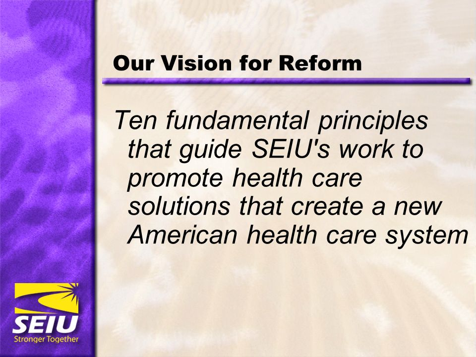 Our Vision for Reform Ten fundamental principles that guide SEIU s work to promote health care solutions that create a new American health care system