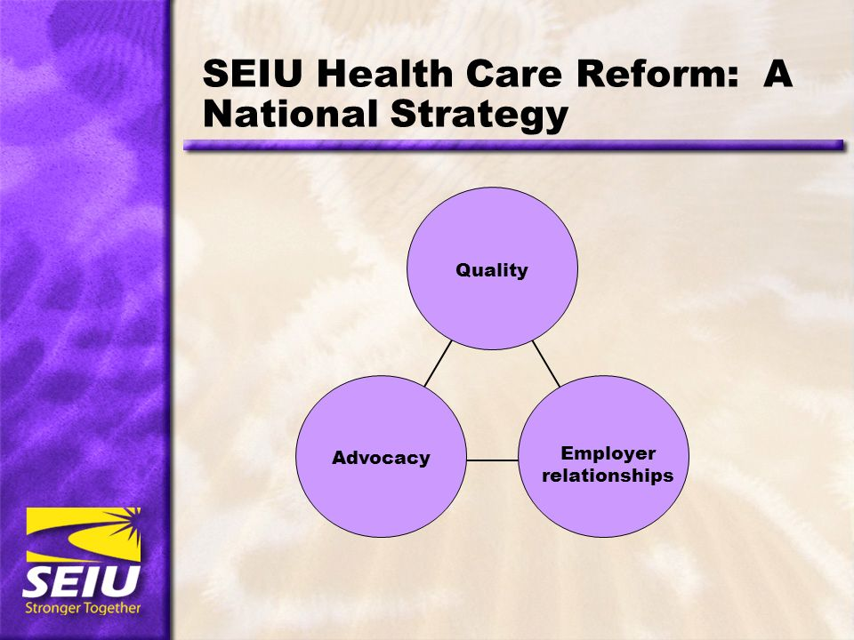SEIU Health Care Reform: A National Strategy Quality Advocacy Employer relationships