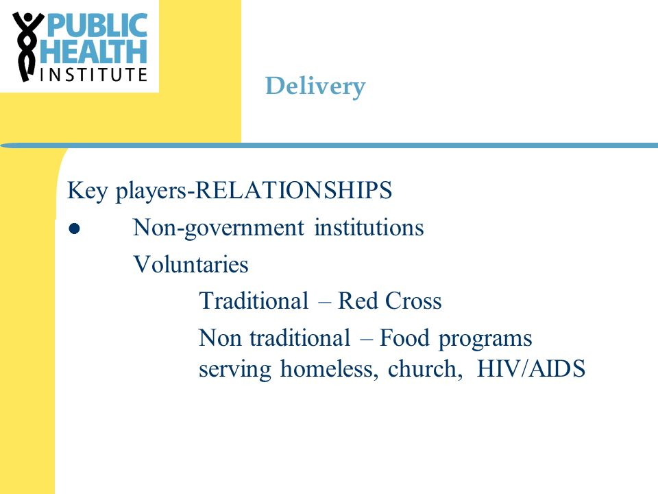 Delivery Key players-RELATIONSHIPS Non-government institutions Voluntaries Traditional – Red Cross Non traditional – Food programs serving homeless, church, HIV/AIDS