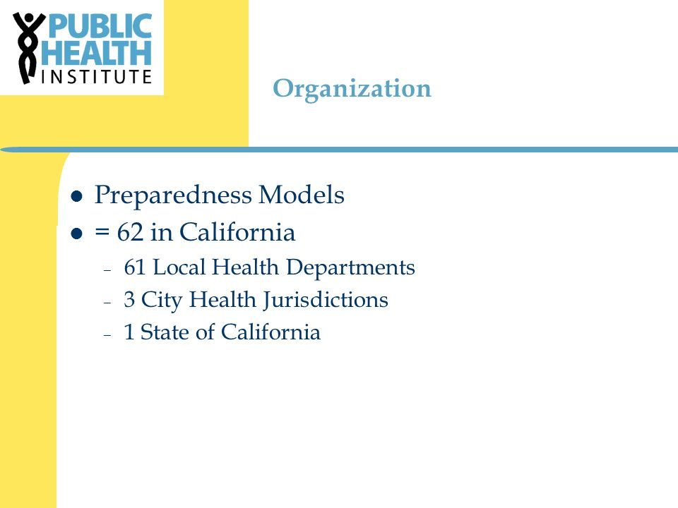 Organization Preparedness Models = 62 in California – 61 Local Health Departments – 3 City Health Jurisdictions – 1 State of California