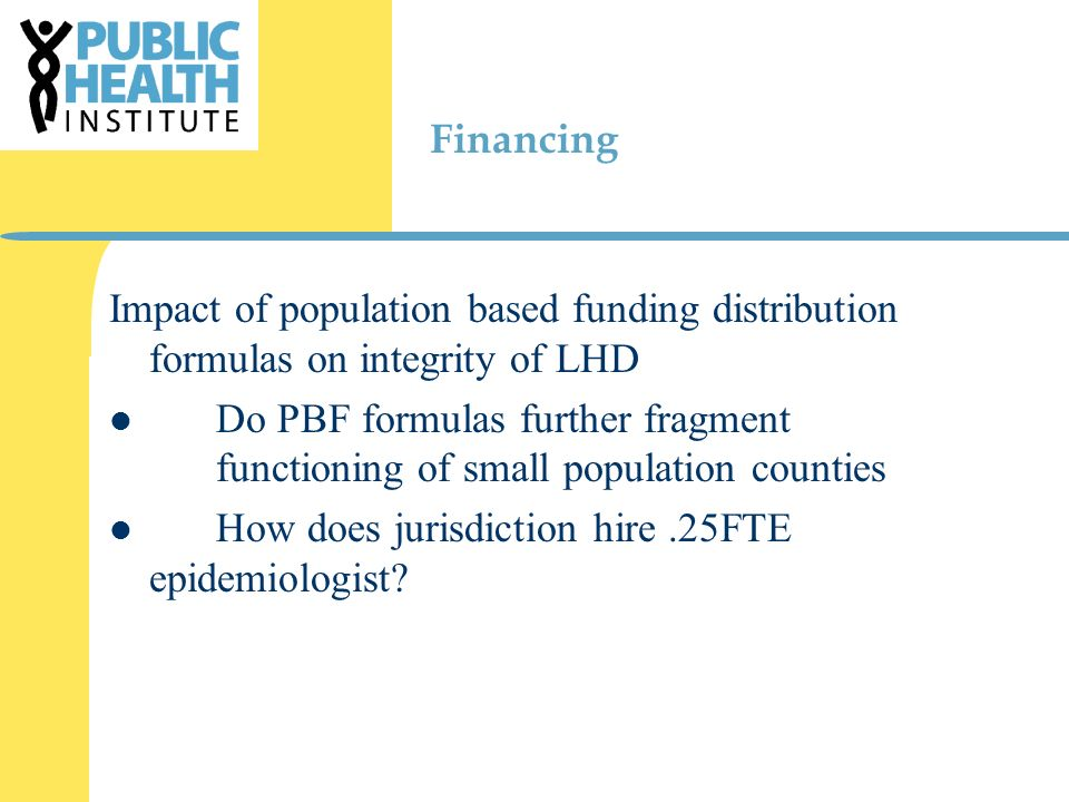 Financing Impact of population based funding distribution formulas on integrity of LHD Do PBF formulas further fragment functioning of small population counties How does jurisdiction hire.25FTE epidemiologist?