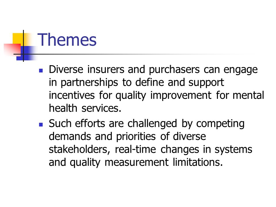 Themes Diverse insurers and purchasers can engage in partnerships to define and support incentives for quality improvement for mental health services.