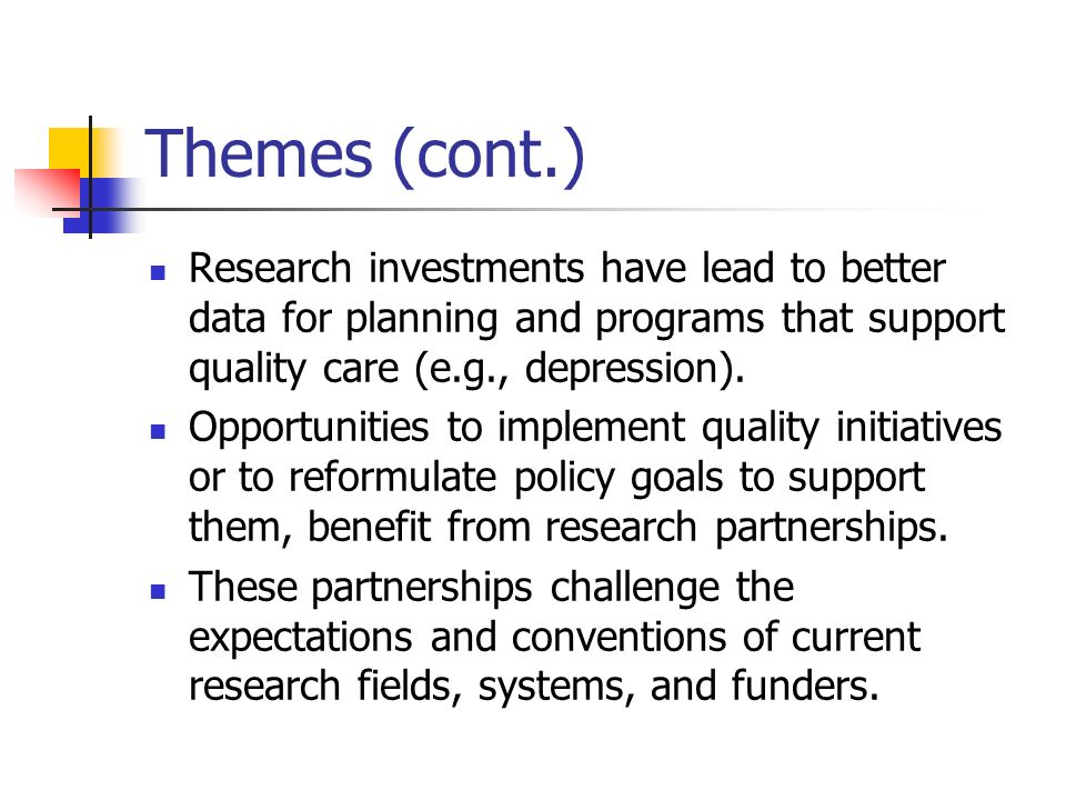 Themes (cont.) Research investments have lead to better data for planning and programs that support quality care (e.g., depression).