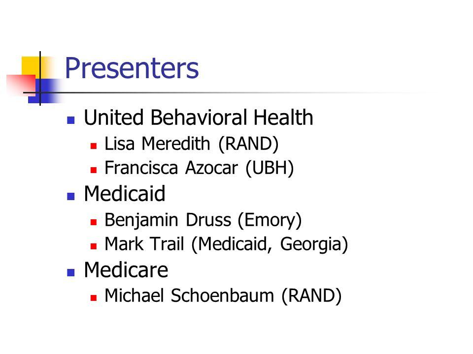 Presenters United Behavioral Health Lisa Meredith (RAND) Francisca Azocar (UBH) Medicaid Benjamin Druss (Emory) Mark Trail (Medicaid, Georgia) Medicare Michael Schoenbaum (RAND)