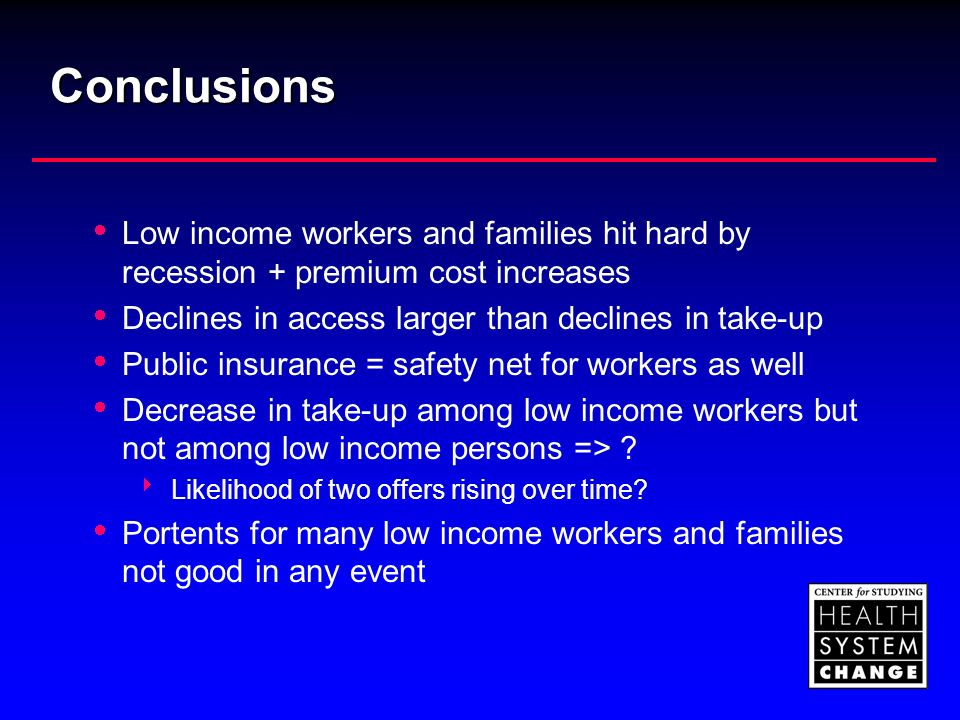 Conclusions Low income workers and families hit hard by recession + premium cost increases Declines in access larger than declines in take-up Public insurance = safety net for workers as well Decrease in take-up among low income workers but not among low income persons => .