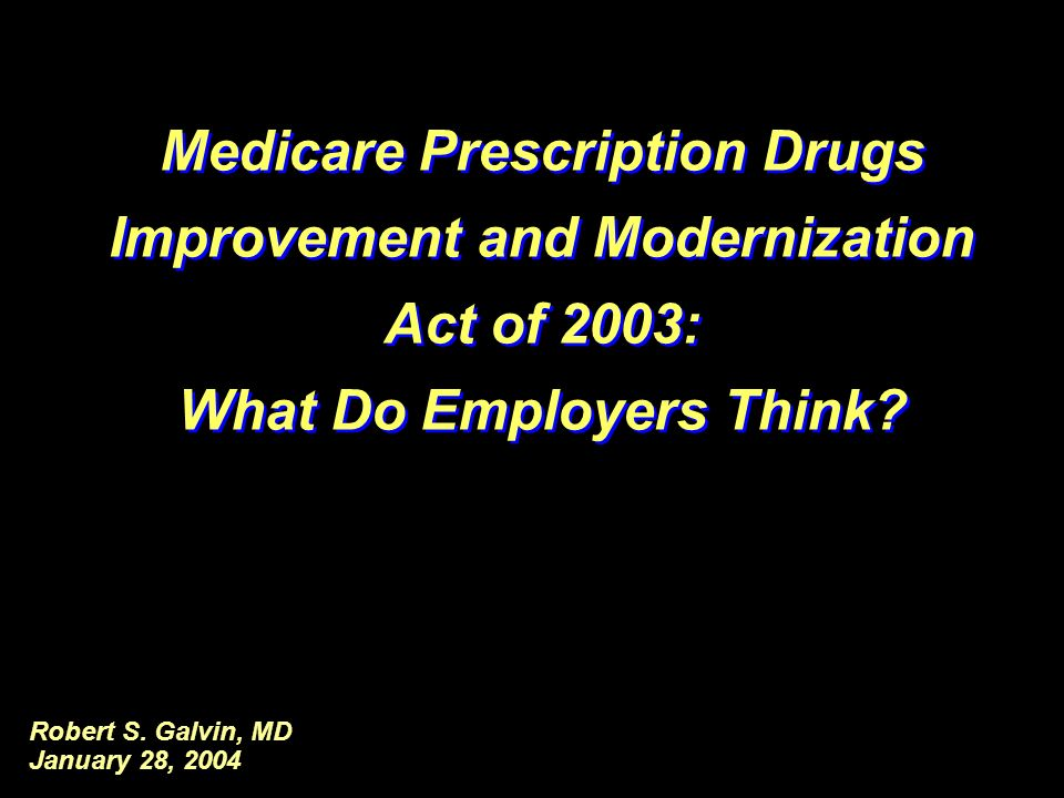 Robert S. Galvin, MD January 28, 2004 Medicare Prescription Drugs Improvement and Modernization Act of 2003: What Do Employers Think? Medicare Prescri