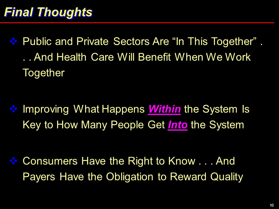 10 Final Thoughts Public and Private Sectors Are In This Together... And Health Care Will Benefit When We Work Together Improving What Happens Within