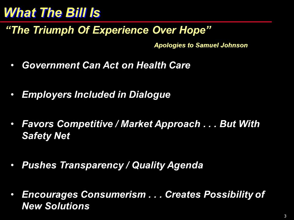 3 What The Bill Is The Triumph Of Experience Over Hope Apologies to Samuel Johnson Government Can Act on Health Care Employers Included in Dialogue Fa