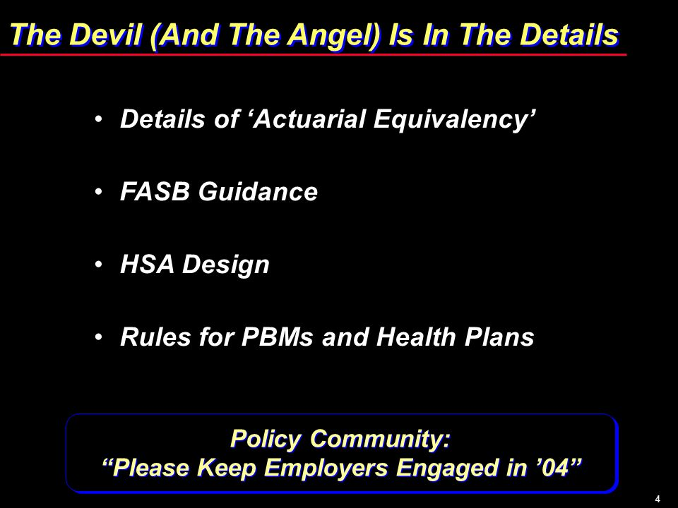4 The Devil (And The Angel) Is In The Details Details of Actuarial Equivalency FASB Guidance HSA Design Rules for PBMs and Health Plans Policy Community: Please Keep Employers Engaged in 04 Policy Community: Please Keep Employers Engaged in 04