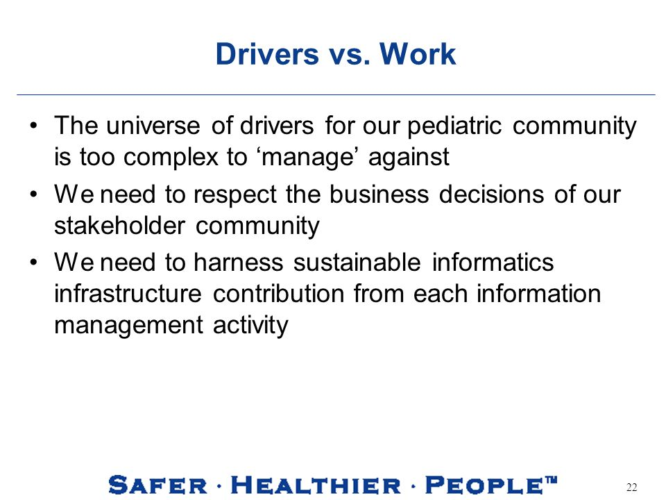 22 Drivers vs. Work The universe of drivers for our pediatric community is too complex to manage against We need to respect the business decisions of