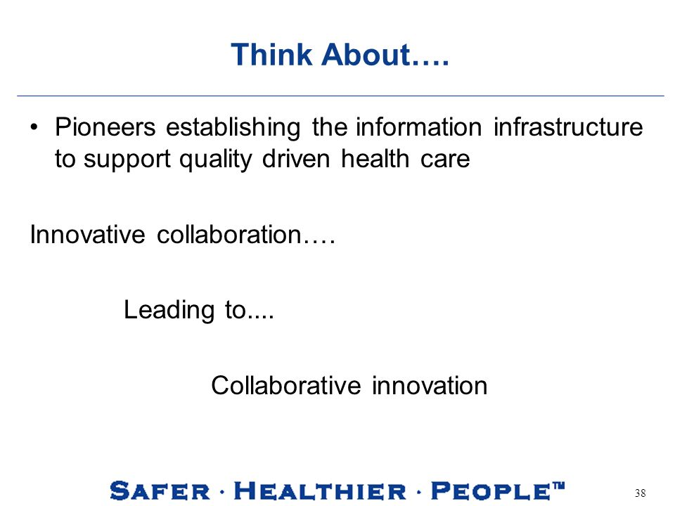 38 Think About…. Pioneers establishing the information infrastructure to support quality driven health care Innovative collaboration…. Leading to....