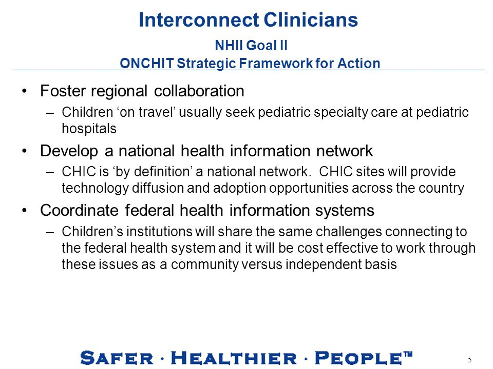 5 Interconnect Clinicians NHII Goal II ONCHIT Strategic Framework for Action Foster regional collaboration –Children on travel usually seek pediatric specialty care at pediatric hospitals Develop a national health information network –CHIC is by definition a national network.