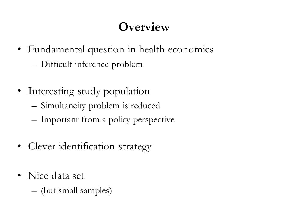 Overview Fundamental question in health economics –Difficult inference problem Interesting study population –Simultaneity problem is reduced –Important from a policy perspective Clever identification strategy Nice data set –(but small samples)