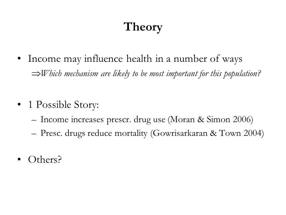 Theory Income may influence health in a number of ways Which mechanism are likely to be most important for this population? 1 Possible Story: –Income