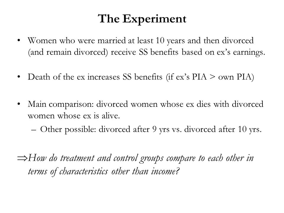 The Experiment Women who were married at least 10 years and then divorced (and remain divorced) receive SS benefits based on exs earnings. Death of th