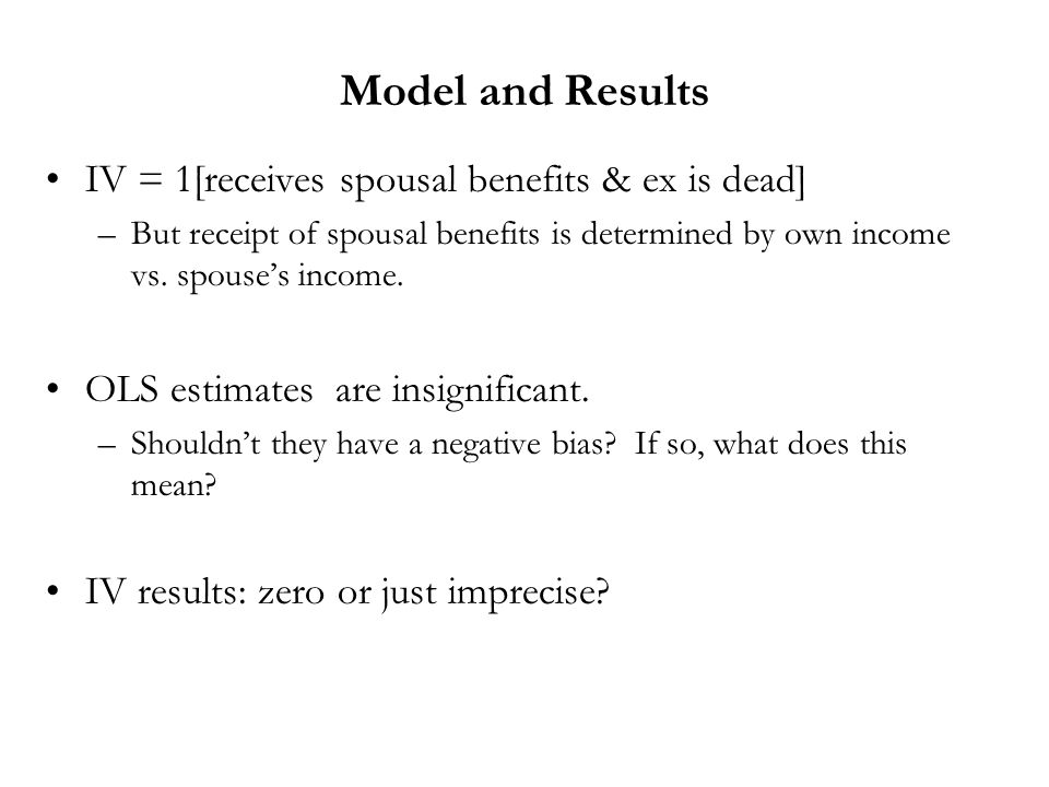 Model and Results IV = 1[receives spousal benefits & ex is dead] –But receipt of spousal benefits is determined by own income vs. spouses income. OLS