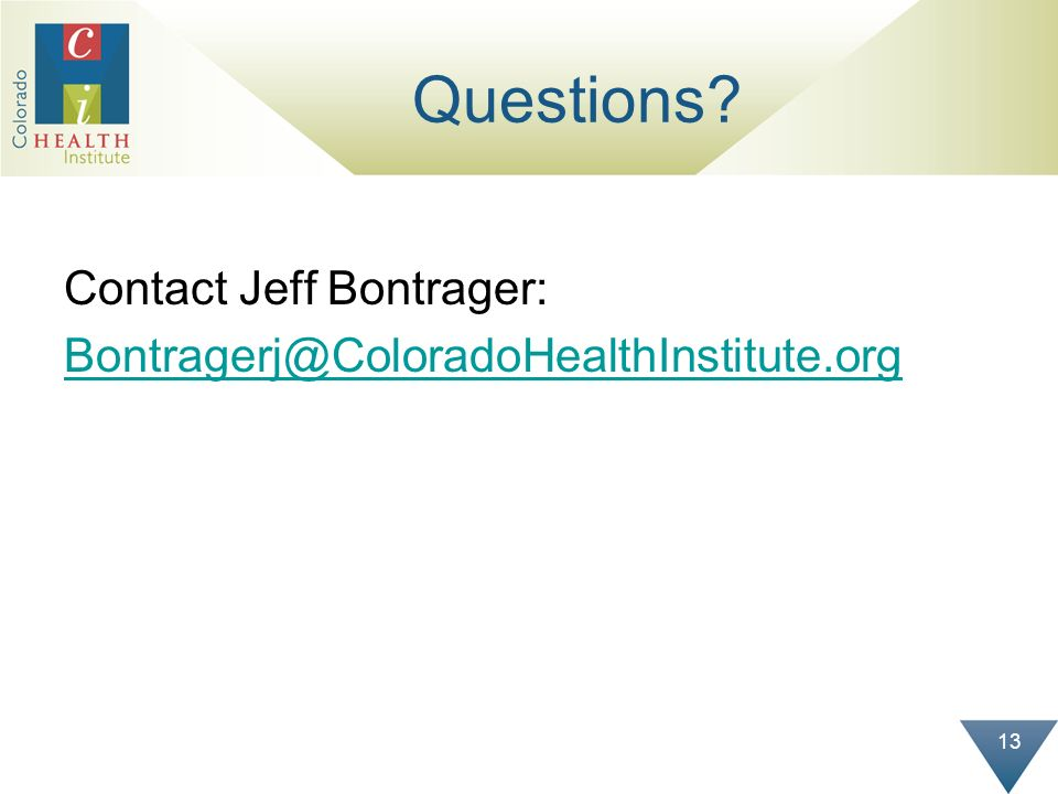 13 Questions? Contact Jeff Bontrager: Bontragerj@ColoradoHealthInstitute.org