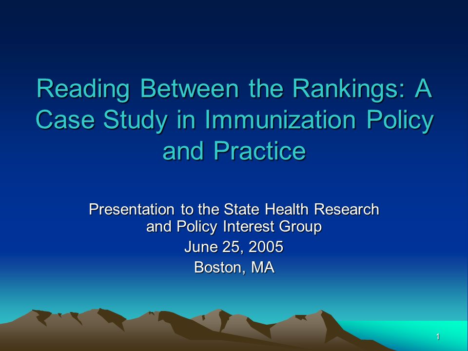 1 Reading Between the Rankings: A Case Study in Immunization Policy and Practice Presentation to the State Health Research and Policy Interest Group June 25, 2005 Boston, MA