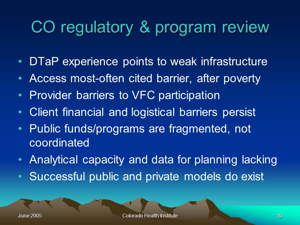 June 2005Colorado Health Institute10 CO regulatory & program review DTaP experience points to weak infrastructure Access most-often cited barrier, after poverty Provider barriers to VFC participation Client financial and logistical barriers persist Public funds/programs are fragmented, not coordinated Analytical capacity and data for planning lacking Successful public and private models do exist