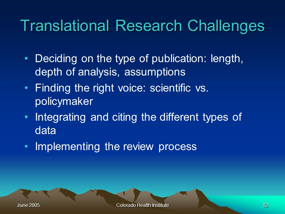 June 2005Colorado Health Institute12 Translational Research Challenges Deciding on the type of publication: length, depth of analysis, assumptions Finding the right voice: scientific vs.