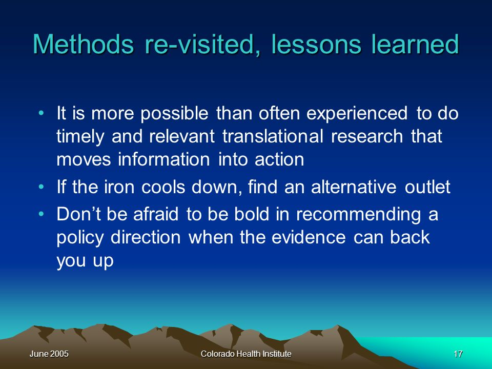 June 2005Colorado Health Institute17 Methods re-visited, lessons learned It is more possible than often experienced to do timely and relevant translational research that moves information into action If the iron cools down, find an alternative outlet Dont be afraid to be bold in recommending a policy direction when the evidence can back you up