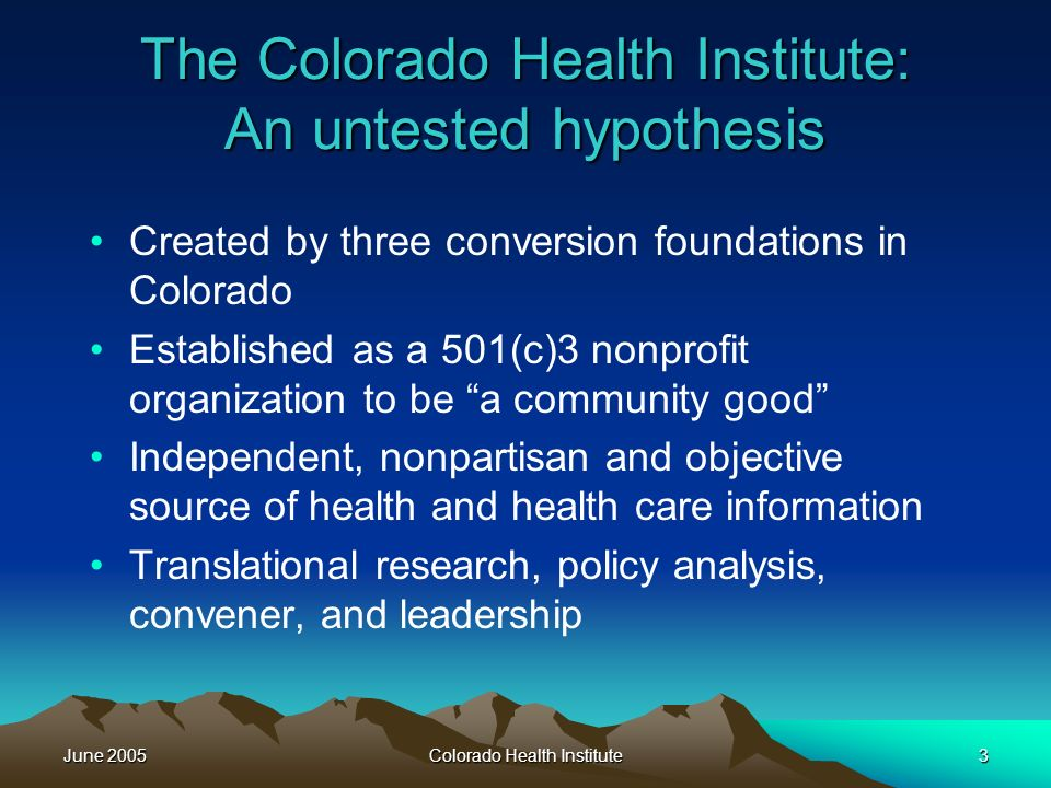 June 2005Colorado Health Institute3 The Colorado Health Institute: An untested hypothesis Created by three conversion foundations in Colorado Established as a 501(c)3 nonprofit organization to be a community good Independent, nonpartisan and objective source of health and health care information Translational research, policy analysis, convener, and leadership