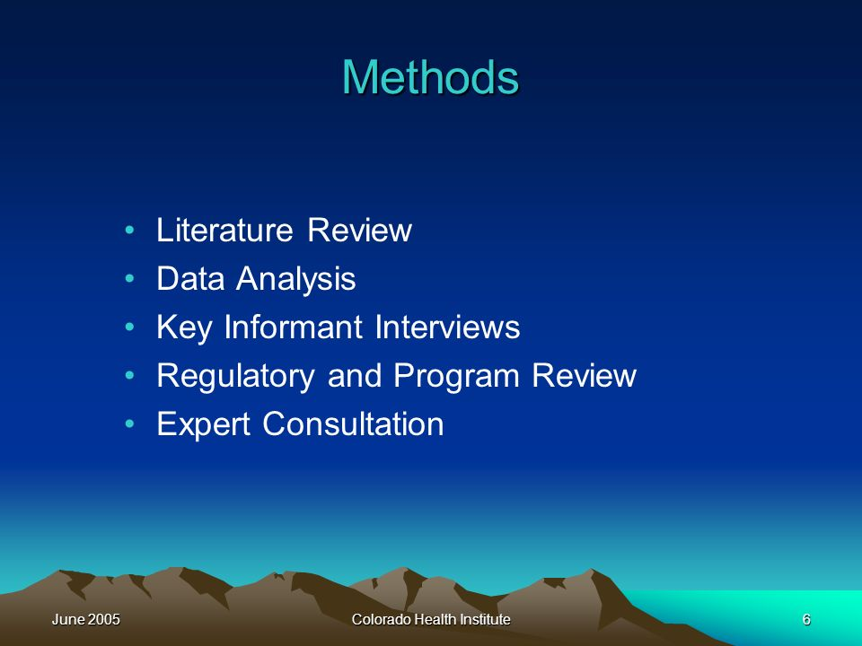 June 2005Colorado Health Institute6 Methods Literature Review Data Analysis Key Informant Interviews Regulatory and Program Review Expert Consultation