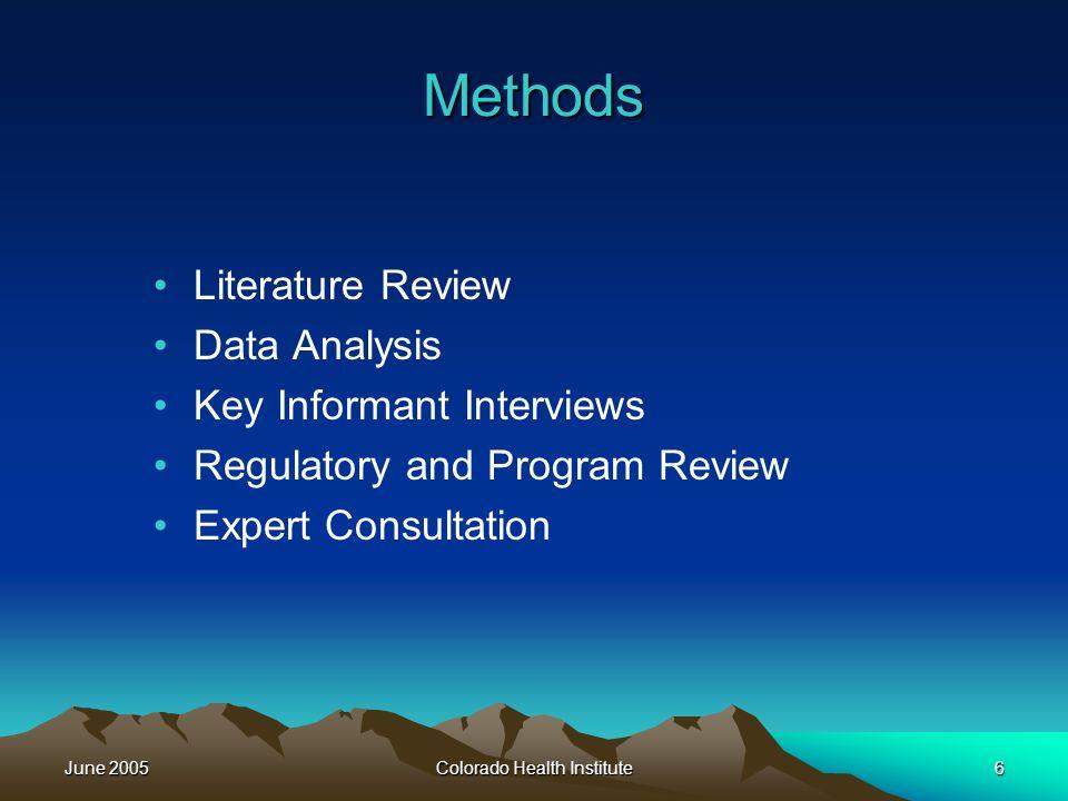 June 2005Colorado Health Institute6 Methods Literature Review Data Analysis Key Informant Interviews Regulatory and Program Review Expert Consultation