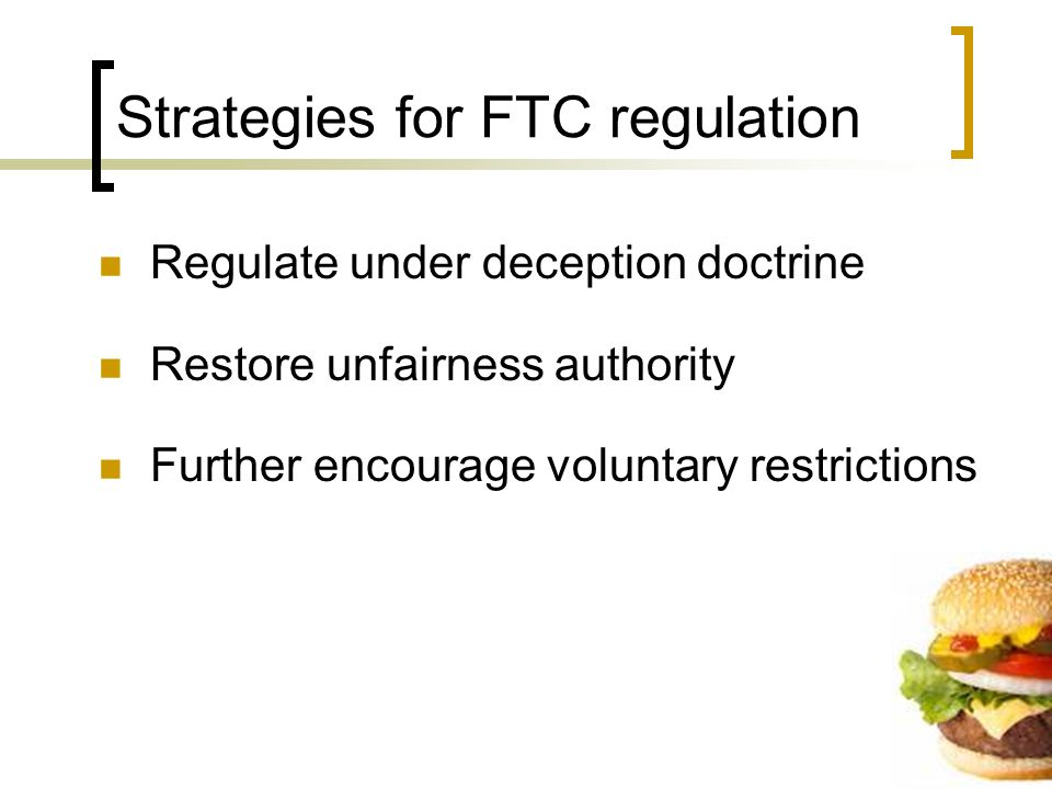 Strategies for FTC regulation Regulate under deception doctrine Restore unfairness authority Further encourage voluntary restrictions