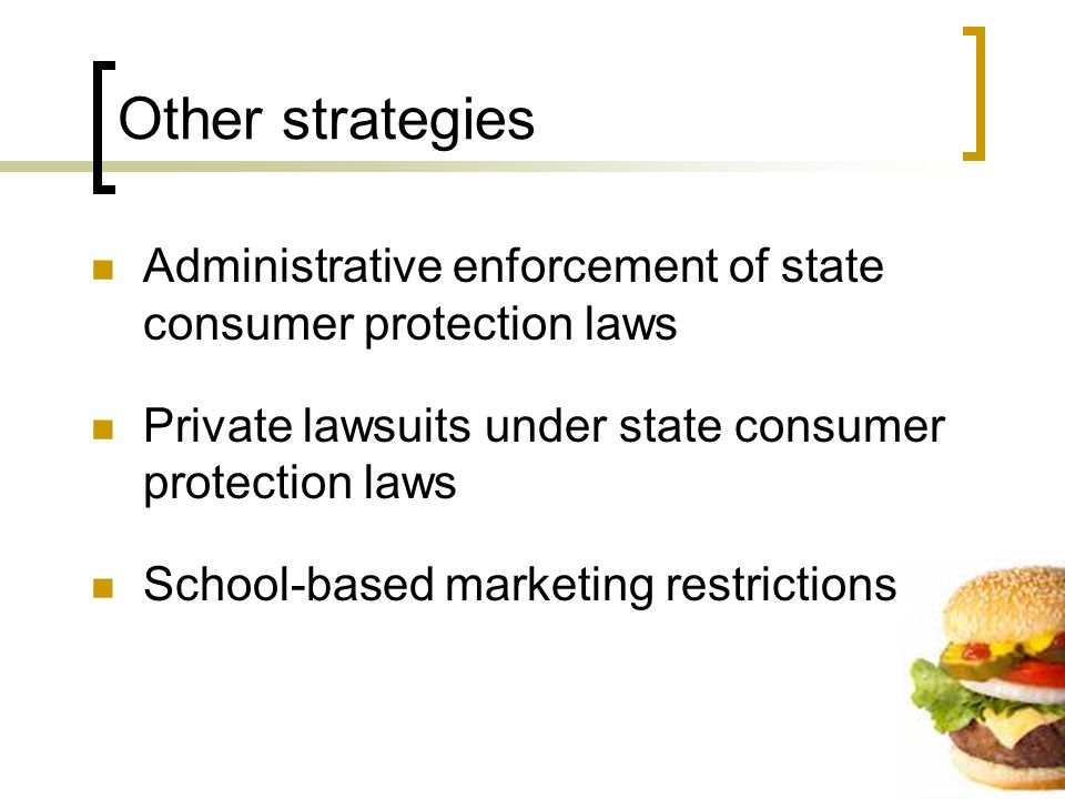 Other strategies Administrative enforcement of state consumer protection laws Private lawsuits under state consumer protection laws School-based marketing restrictions