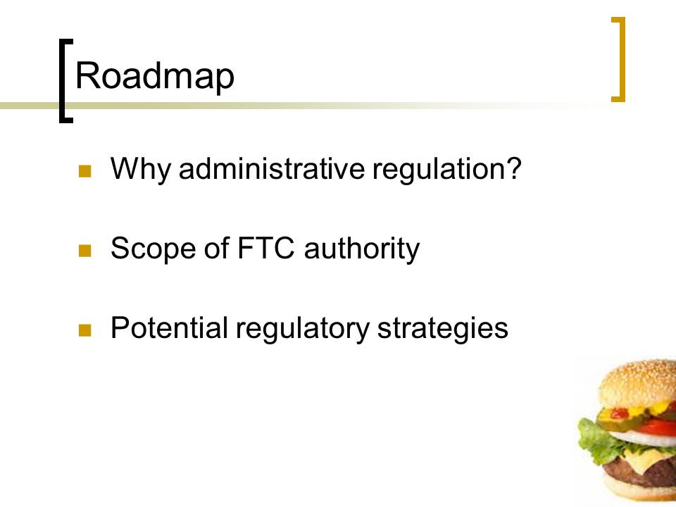 Roadmap Why administrative regulation? Scope of FTC authority Potential regulatory strategies