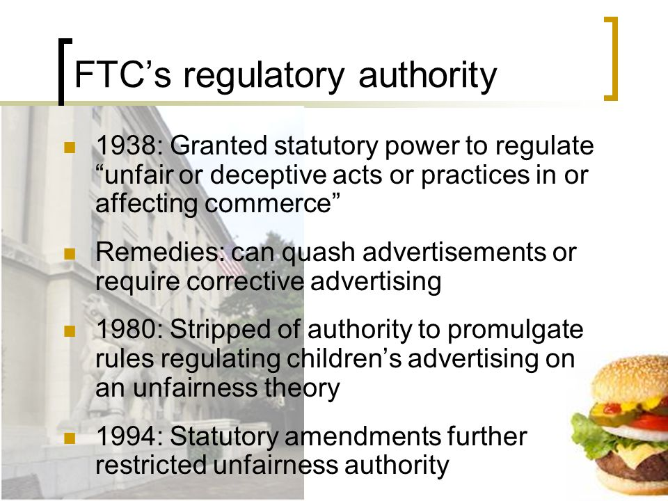 FTCs regulatory authority 1938: Granted statutory power to regulate unfair or deceptive acts or practices in or affecting commerce Remedies: can quash