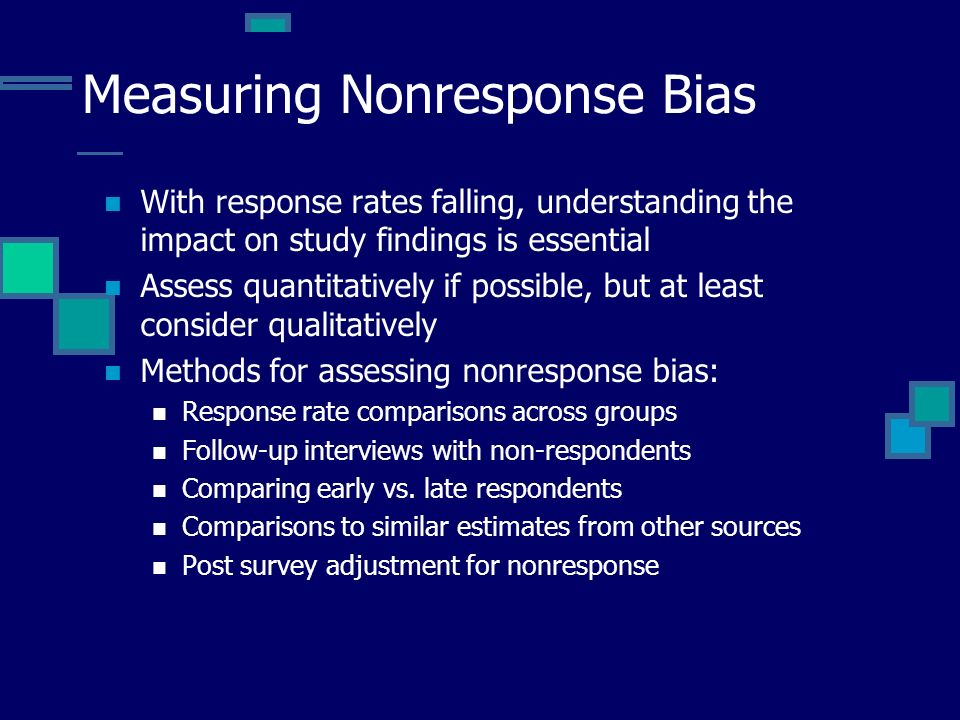 Measuring Nonresponse Bias With response rates falling, understanding the impact on study findings is essential Assess quantitatively if possible, but