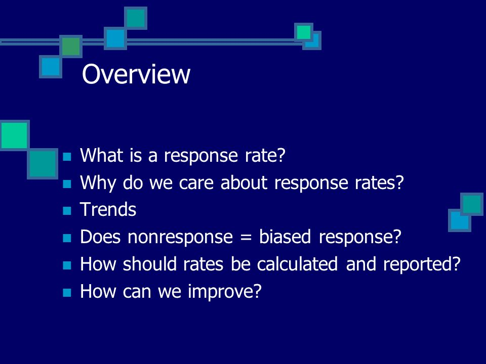 Overview What is a response rate? Why do we care about response rates? Trends Does nonresponse = biased response? How should rates be calculated and r