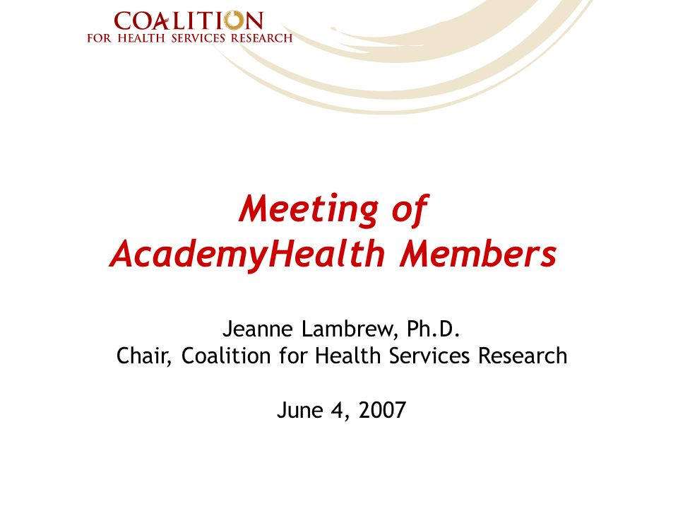 Meeting of AcademyHealth Members Jeanne Lambrew, Ph.D. Chair, Coalition for Health Services Research June 4, 2007