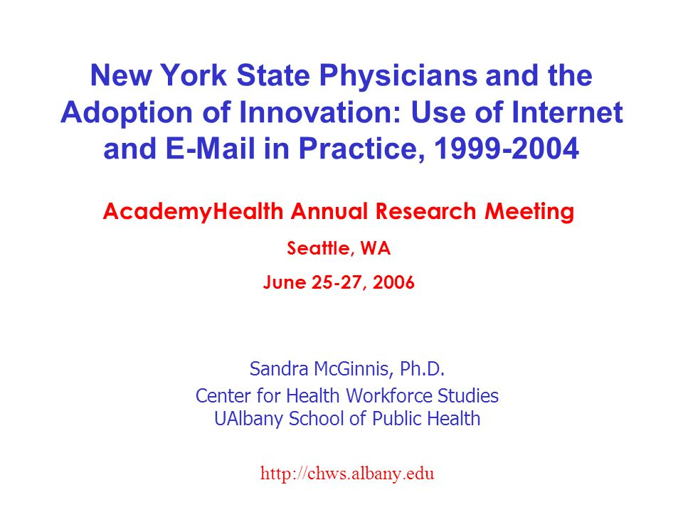 New York State Physicians and the Adoption of Innovation: Use of Internet and E-Mail in Practice, 1999-2004 Sandra McGinnis, Ph.D. Center for Health W
