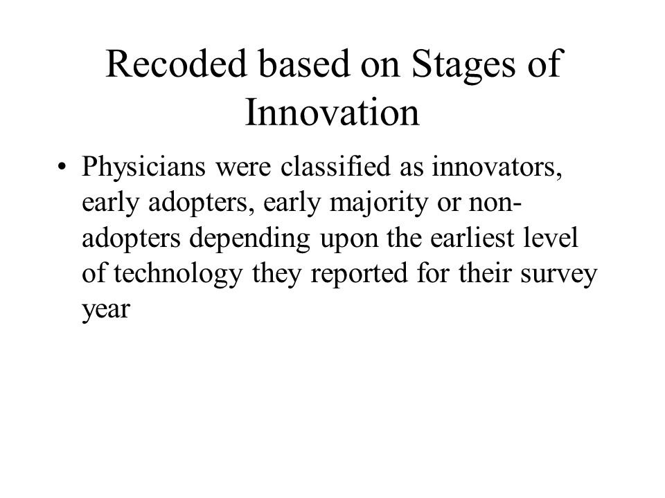 Recoded based on Stages of Innovation Physicians were classified as innovators, early adopters, early majority or non- adopters depending upon the ear