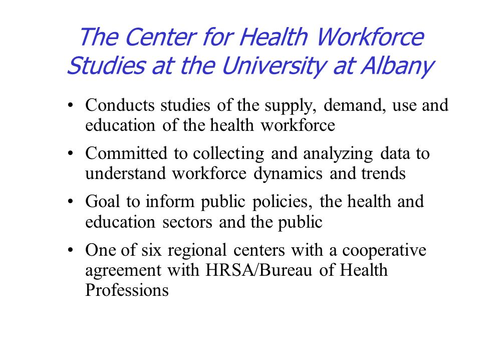 The Center for Health Workforce Studies at the University at Albany Conducts studies of the supply, demand, use and education of the health workforce