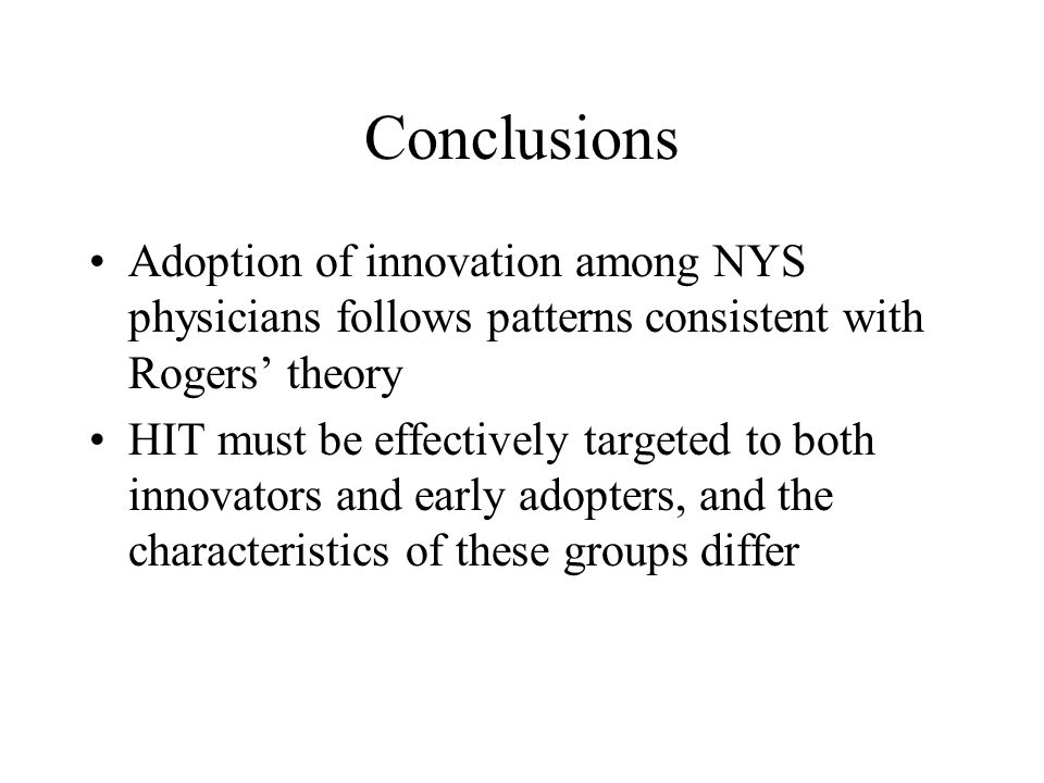 Conclusions Adoption of innovation among NYS physicians follows patterns consistent with Rogers theory HIT must be effectively targeted to both innova