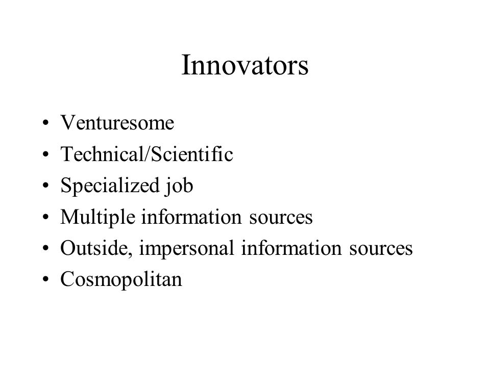 Innovators Venturesome Technical/Scientific Specialized job Multiple information sources Outside, impersonal information sources Cosmopolitan
