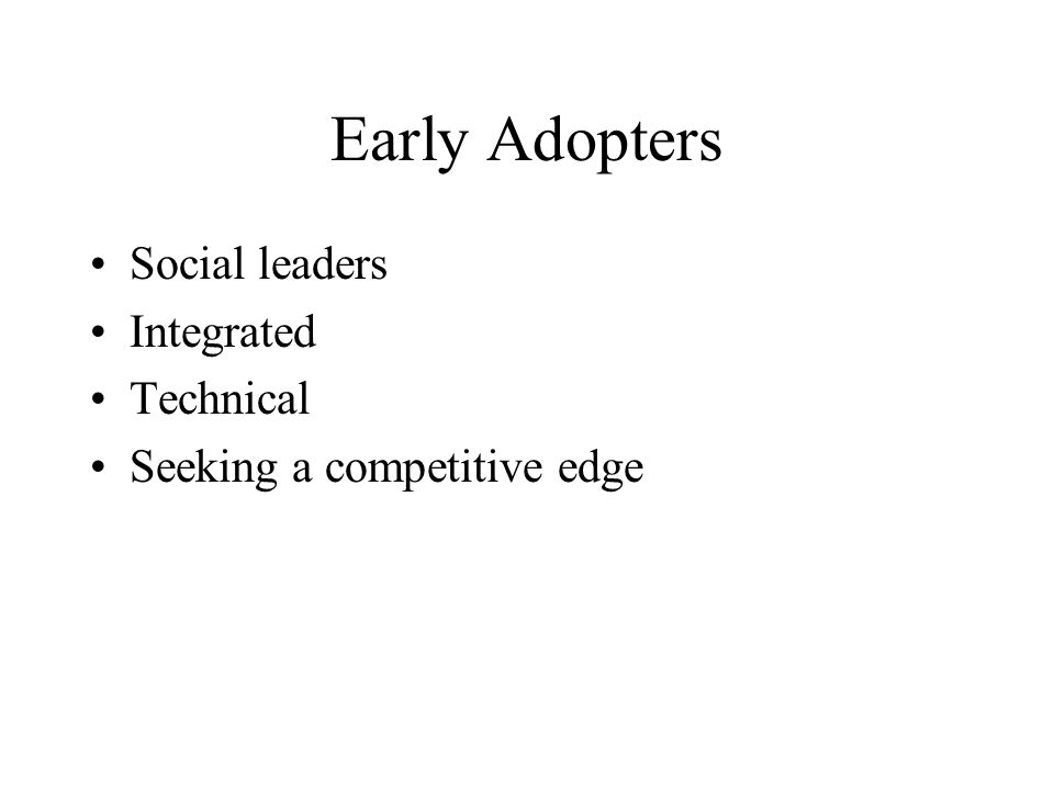 Early Adopters Social leaders Integrated Technical Seeking a competitive edge