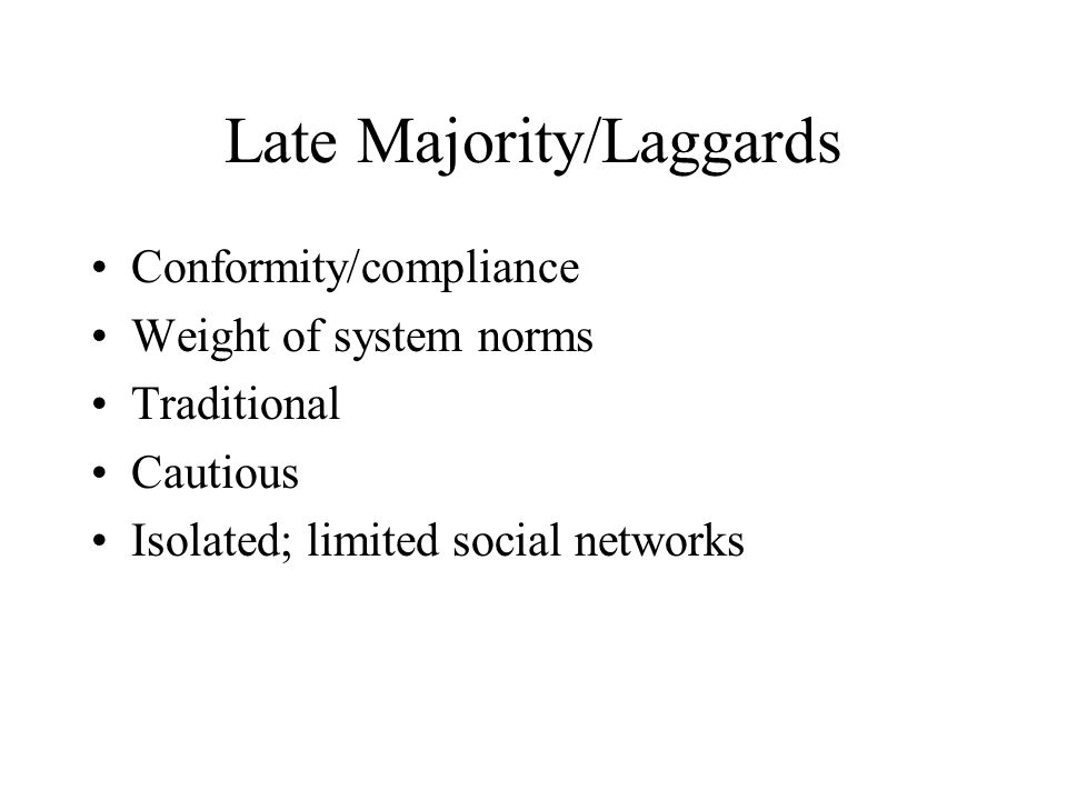 Late Majority/Laggards Conformity/compliance Weight of system norms Traditional Cautious Isolated; limited social networks
