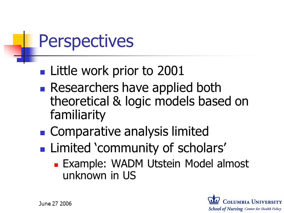 June 27 2006 Perspectives Little work prior to 2001 Researchers have applied both theoretical & logic models based on familiarity Comparative analysis