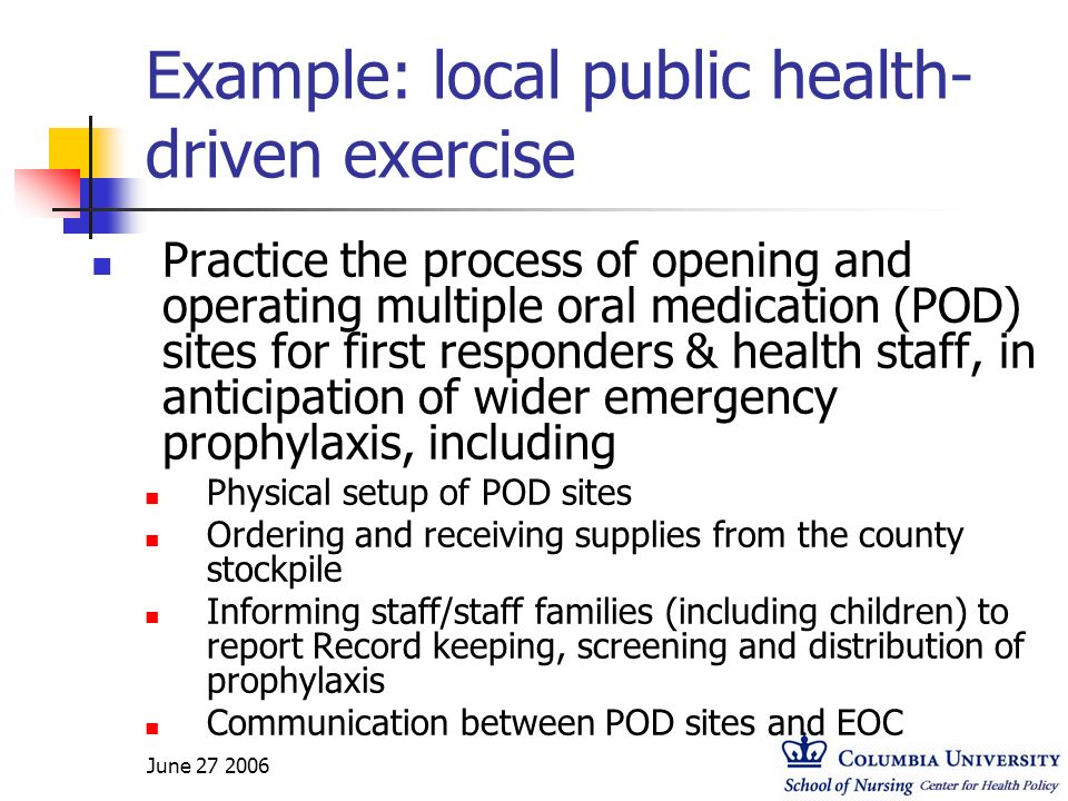 June 27 2006 Example: local public health- driven exercise Practice the process of opening and operating multiple oral medication (POD) sites for firs
