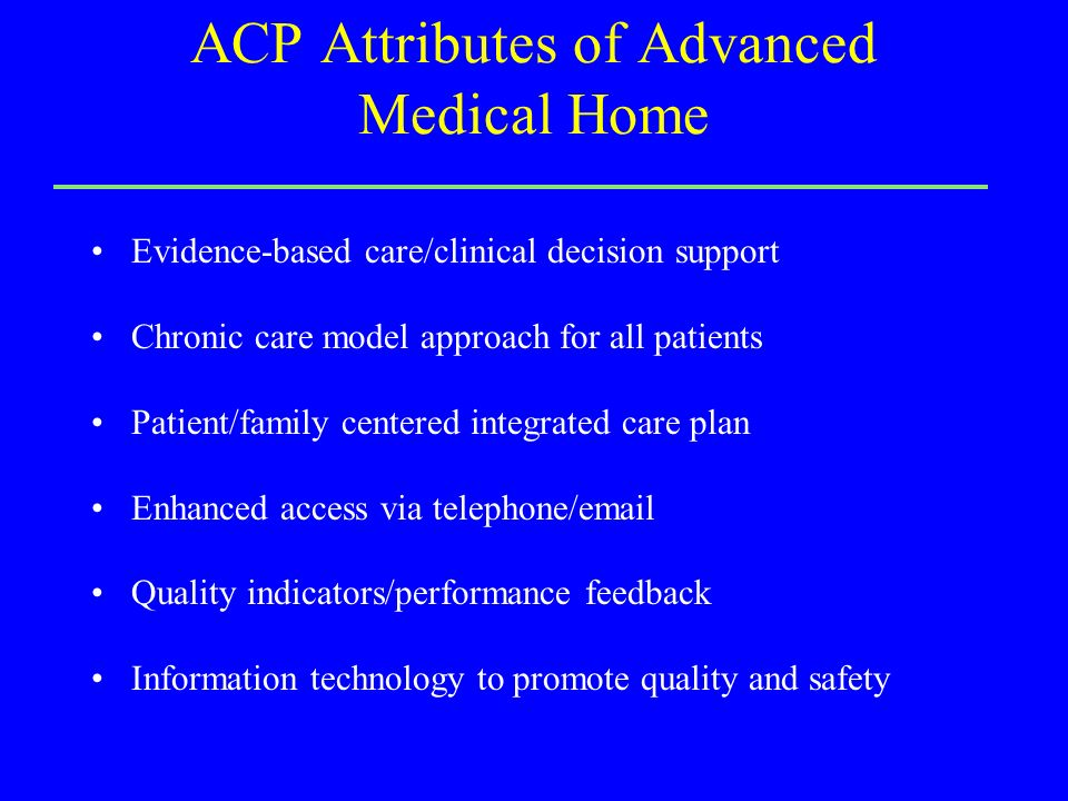 ACP Attributes of Advanced Medical Home Evidence-based care/clinical decision support Chronic care model approach for all patients Patient/family centered integrated care plan Enhanced access via telephone/email Quality indicators/performance feedback Information technology to promote quality and safety