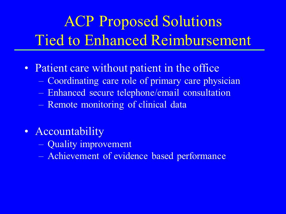 ACP Proposed Solutions Tied to Enhanced Reimbursement Patient care without patient in the office –Coordinating care role of primary care physician –Enhanced secure telephone/email consultation –Remote monitoring of clinical data Accountability –Quality improvement –Achievement of evidence based performance