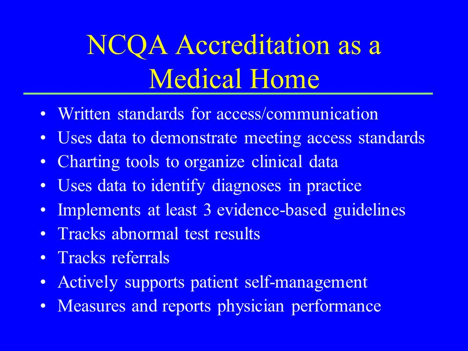 NCQA Accreditation as a Medical Home Written standards for access/communication Uses data to demonstrate meeting access standards Charting tools to organize clinical data Uses data to identify diagnoses in practice Implements at least 3 evidence-based guidelines Tracks abnormal test results Tracks referrals Actively supports patient self-management Measures and reports physician performance